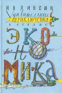 Липсиц Игорь - Удивительные приключения в стране Экономика