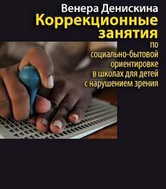 Денискина Венера - Коррекционные занятия по социально-бытовой ориентировке в школах для детей с нарушением зрения