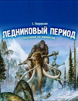 Скачать Сергей Покровский  - Ледниковый период. Охотники на мамонтов